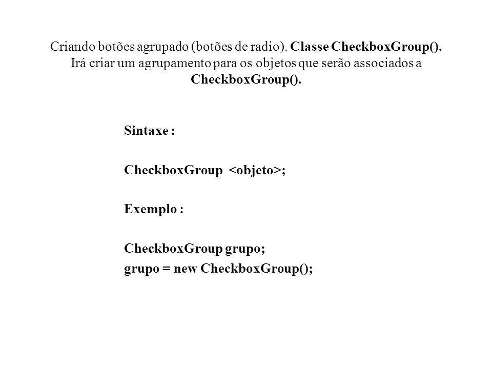 Criando botões agrupado (botões de radio). Classe CheckboxGroup()