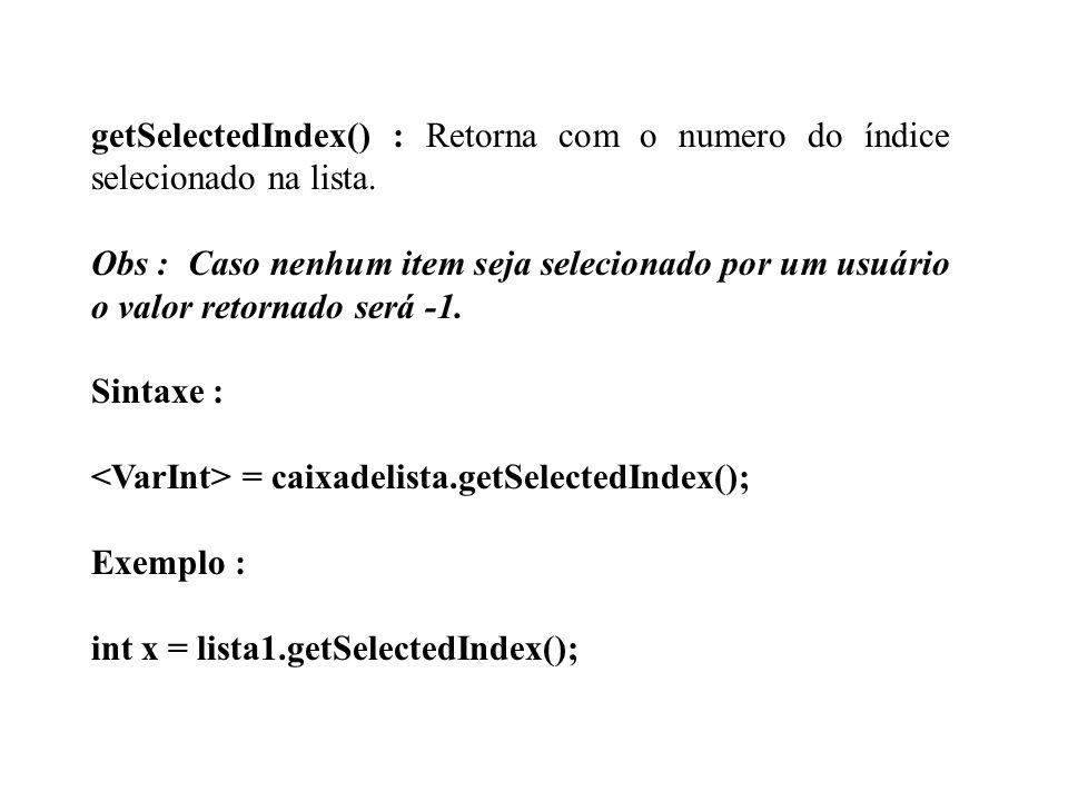getSelectedIndex() : Retorna com o numero do índice selecionado na lista.