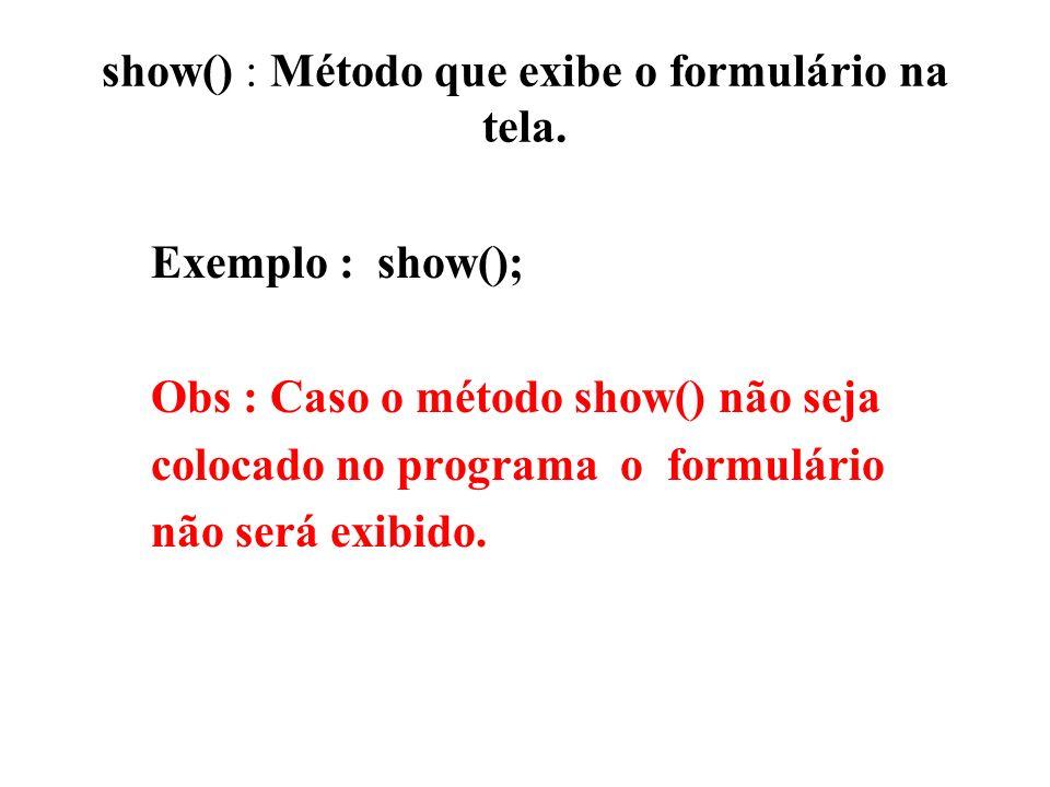 show() : Método que exibe o formulário na tela.