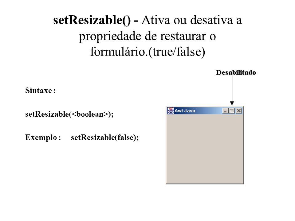 setResizable() - Ativa ou desativa a propriedade de restaurar o formulário.(true/false)