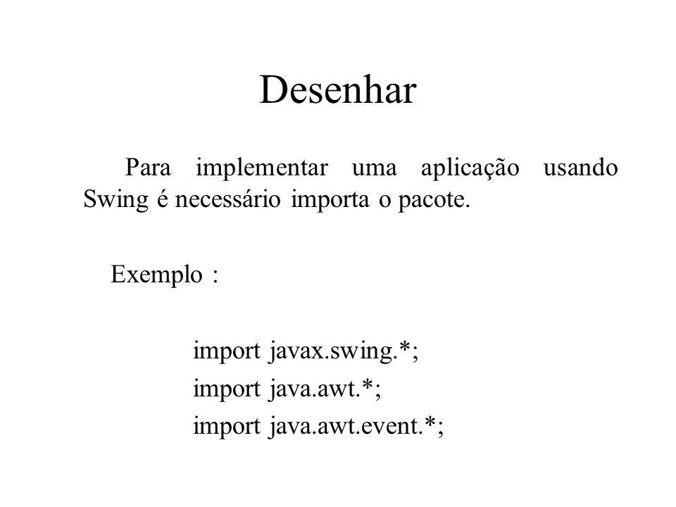 Desenhar Para implementar uma aplicação usando Swing é necessário importa o pacote. Exemplo : import javax.swing.*;