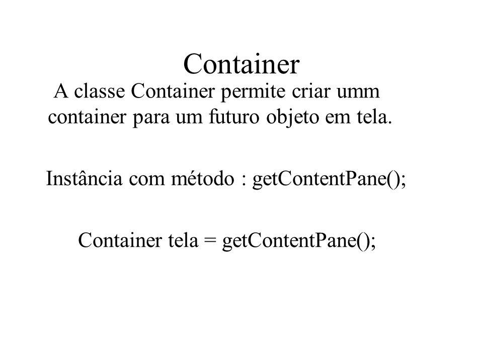 Container A classe Container permite criar umm container para um futuro objeto em tela. Instância com método : getContentPane();