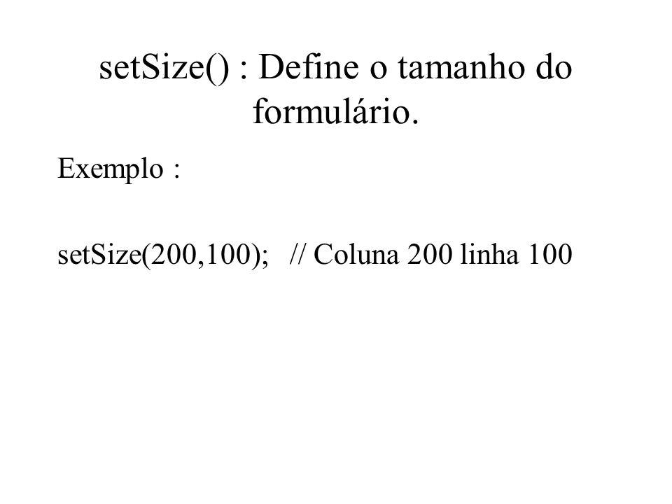 setSize() : Define o tamanho do formulário.