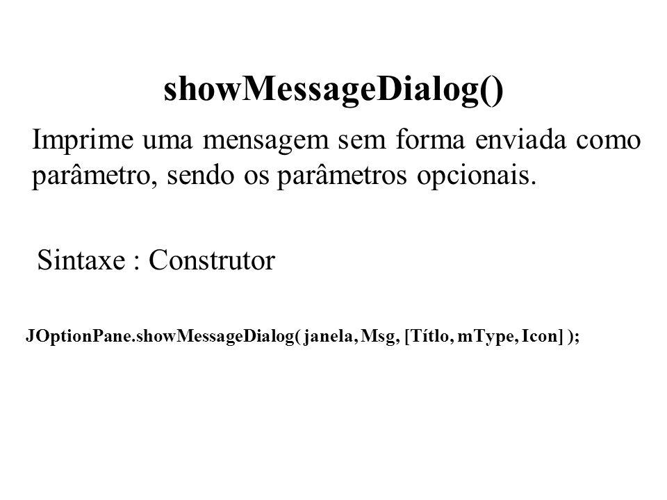 showMessageDialog() Imprime uma mensagem sem forma enviada como parâmetro, sendo os parâmetros opcionais.