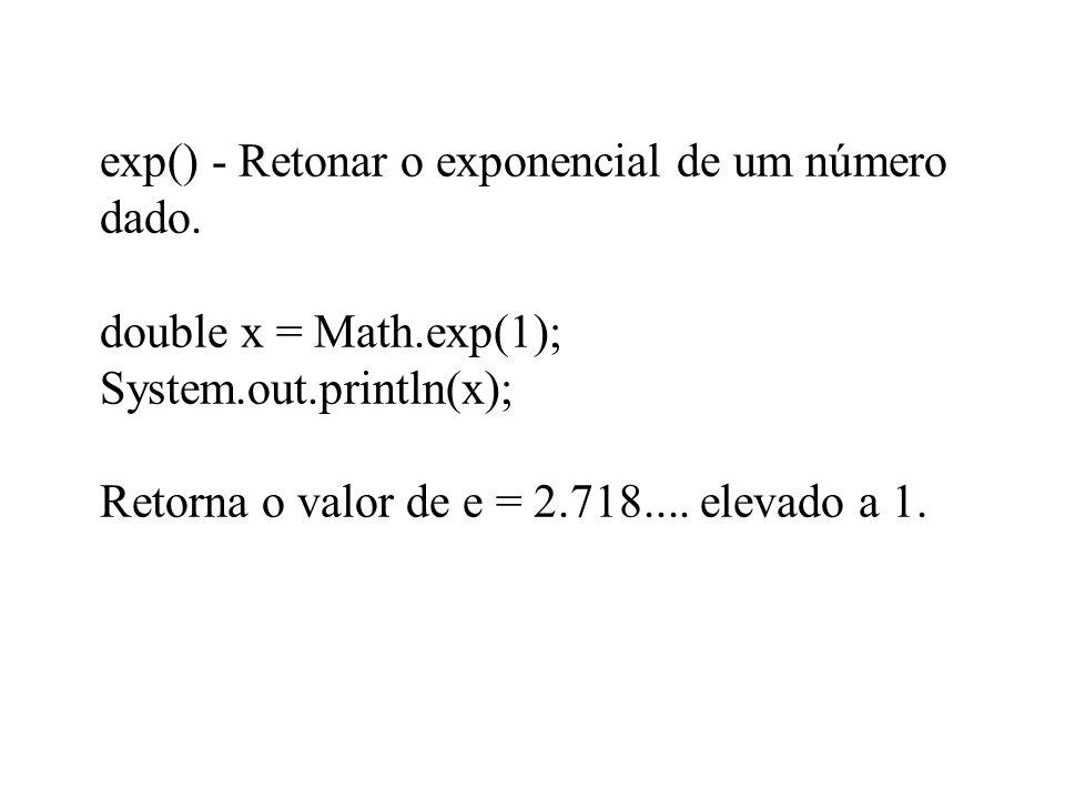 exp() - Retonar o exponencial de um número dado. double x = Math