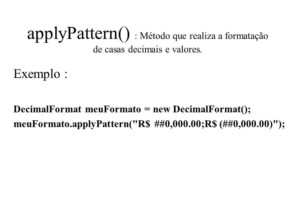 applyPattern() : Método que realiza a formatação de casas decimais e valores.