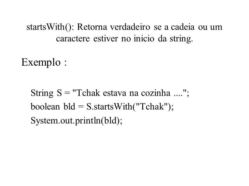 startsWith(): Retorna verdadeiro se a cadeia ou um caractere estiver no inicio da string.
