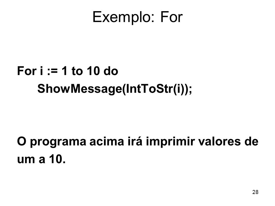 Exemplo: For For i := 1 to 10 do ShowMessage(IntToStr(i));