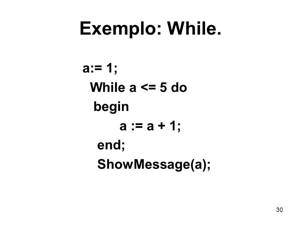 Exemplo: While. a:= 1; While a <= 5 do begin a := a + 1; end;