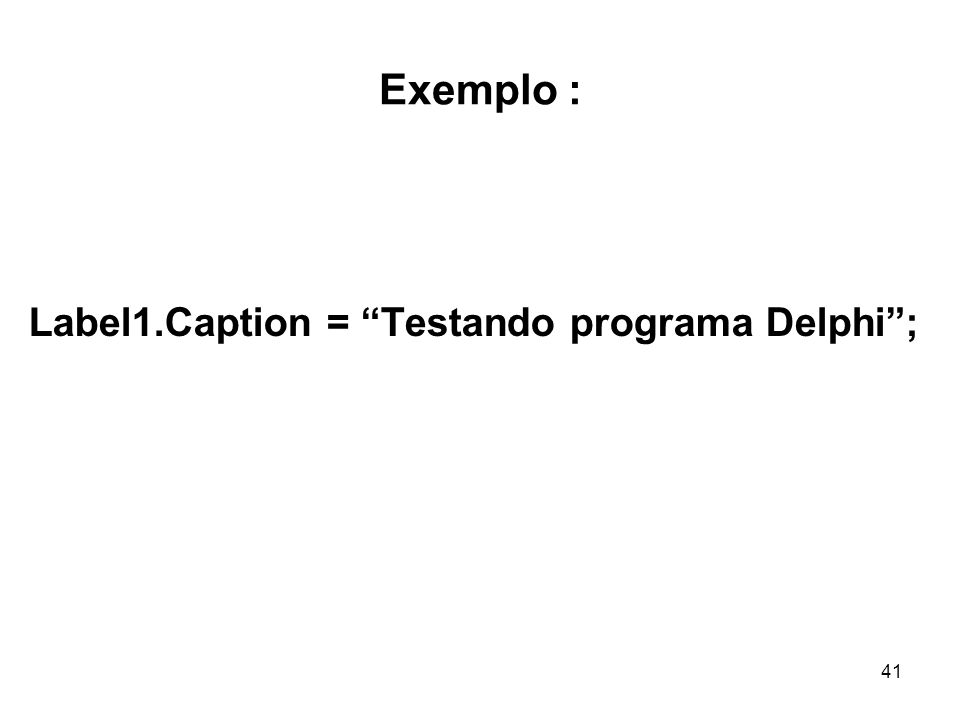 Exemplo : Label1.Caption = Testando programa Delphi ;