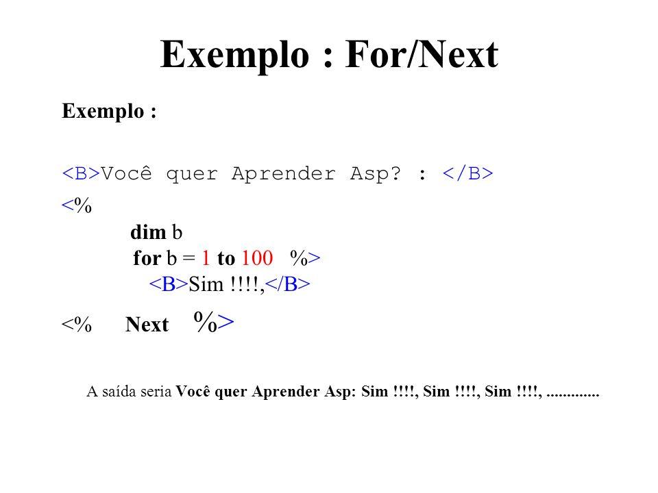 Exemplo : For/Next Exemplo : <B>Você quer Aprender Asp : </B> <% dim b for b = 1 to 100 %> <B>Sim !!!!,</B>