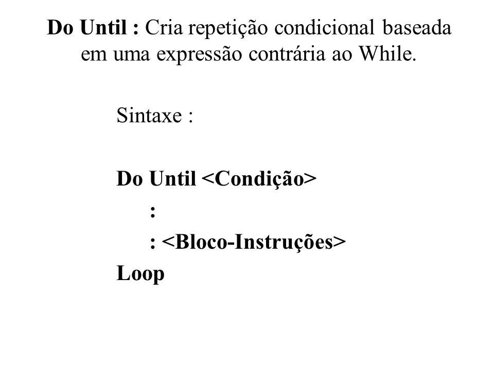 Do Until : Cria repetição condicional baseada em uma expressão contrária ao While.