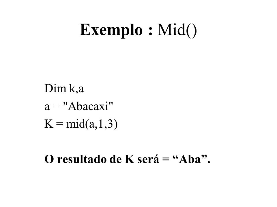 Exemplo : Mid() Dim k,a a = Abacaxi K = mid(a,1,3)