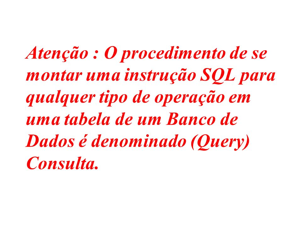 Atenção : O procedimento de se montar uma instrução SQL para qualquer tipo de operação em uma tabela de um Banco de Dados é denominado (Query) Consulta.