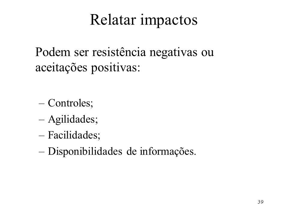 Relatar impactos Podem ser resistência negativas ou aceitações positivas: Controles; Agilidades; Facilidades;