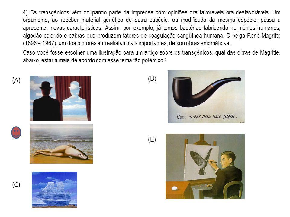 4) Os transgênicos vêm ocupando parte da imprensa com opiniões ora favoráveis ora desfavoráveis. Um organismo, ao receber material genético de outra espécie, ou modificado da mesma espécie, passa a apresentar novas características. Assim, por exemplo, já temos bactérias fabricando hormônios humanos, algodão colorido e cabras que produzem fatores de coagulação sangüínea humana. O belga René Magritte (1896 – 1967), um dos pintores surrealistas mais importantes, deixou obras enigmáticas.