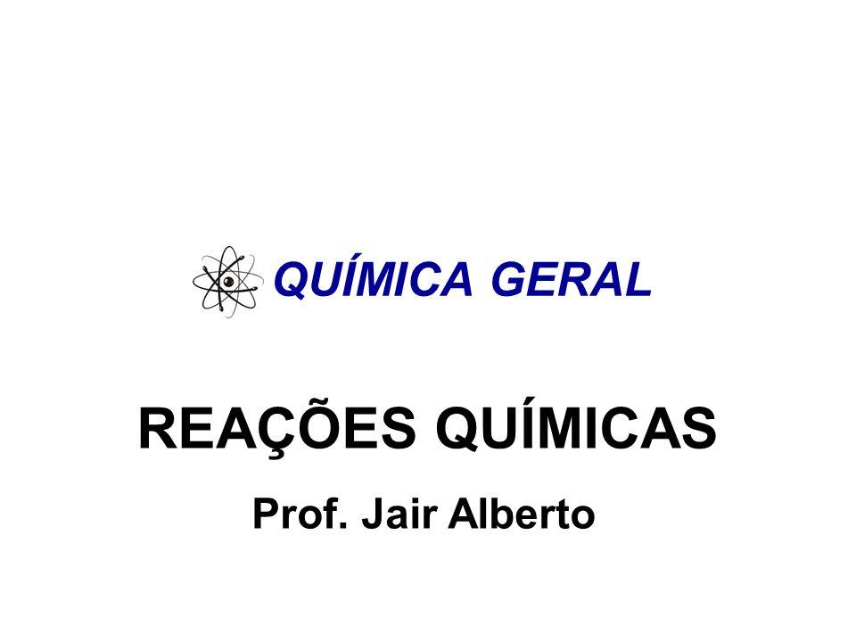 QUÍMICA GERAL REAÇÕES QUÍMICAS Prof. Jair Alberto
