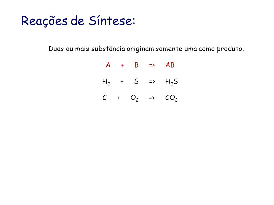 Reações de Síntese: Duas ou mais substância originam somente uma como produto. A + B => AB.