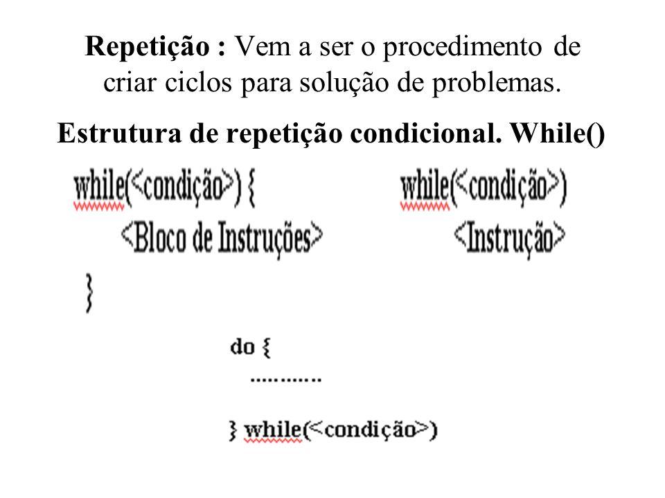 Repetição : Vem a ser o procedimento de criar ciclos para solução de problemas.