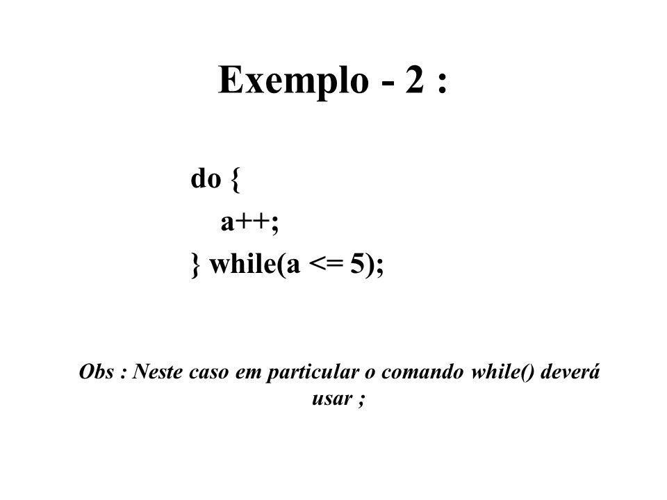 Obs : Neste caso em particular o comando while() deverá usar ;