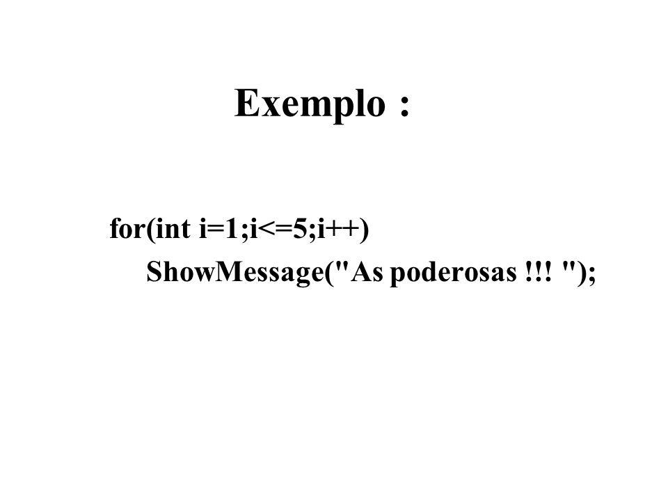 Exemplo : for(int i=1;i<=5;i++) ShowMessage( As poderosas !!! );