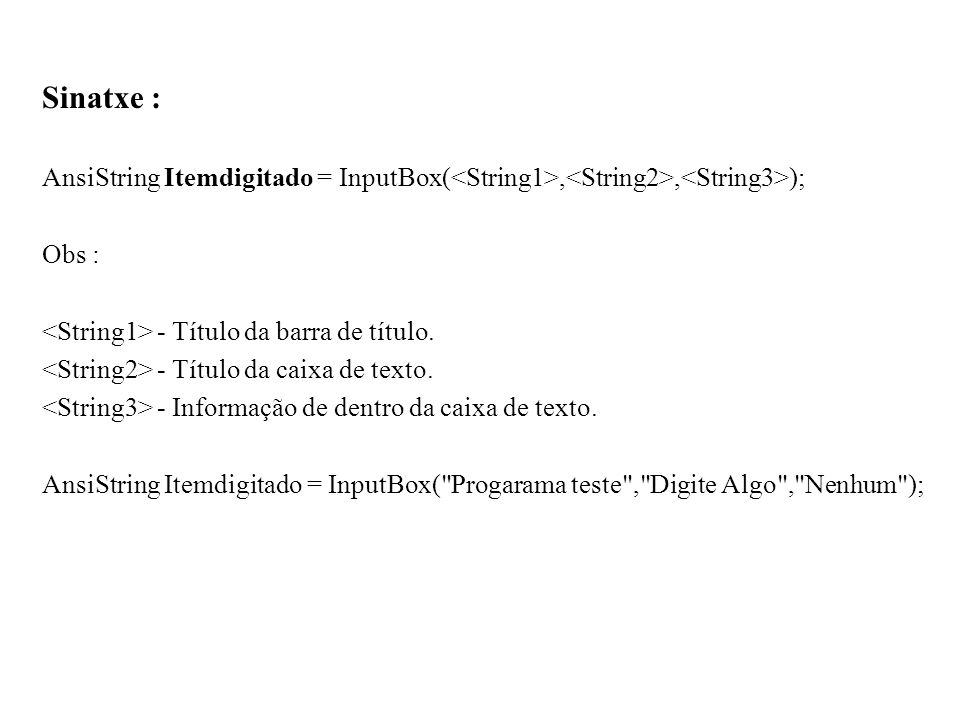 Sinatxe :AnsiString Itemdigitado = InputBox(<String1>,<String2>,<String3>); Obs : <String1> - Título da barra de título.