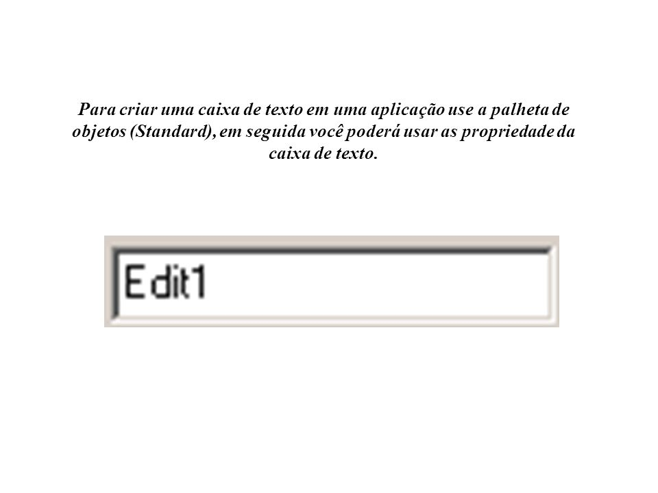 Para criar uma caixa de texto em uma aplicação use a palheta de objetos (Standard), em seguida você poderá usar as propriedade da caixa de texto.