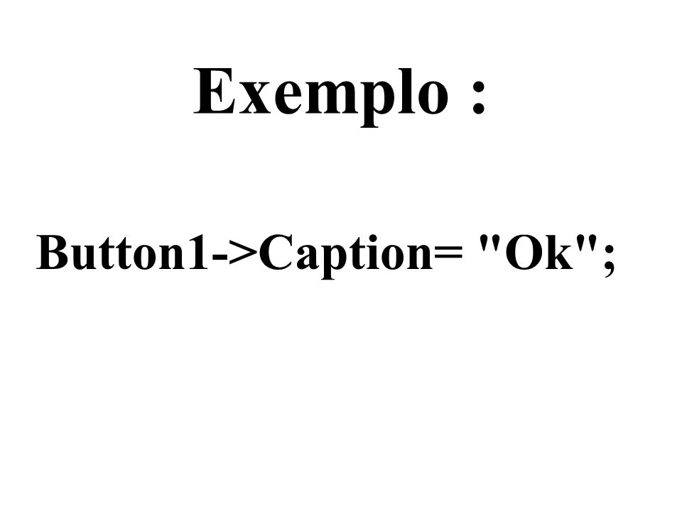 Exemplo : Button1->Caption= Ok ;