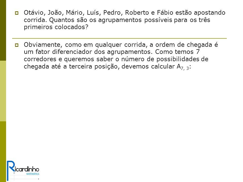 Otávio, João, Mário, Luís, Pedro, Roberto e Fábio estão apostando corrida. Quantos são os agrupamentos possíveis para os três primeiros colocados