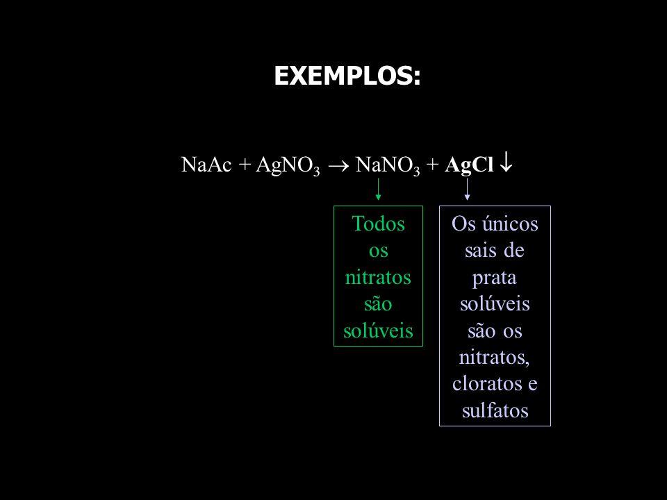 EXEMPLOS: NaAc + AgNO3  NaNO3 + AgCl  Todos os nitratos são solúveis