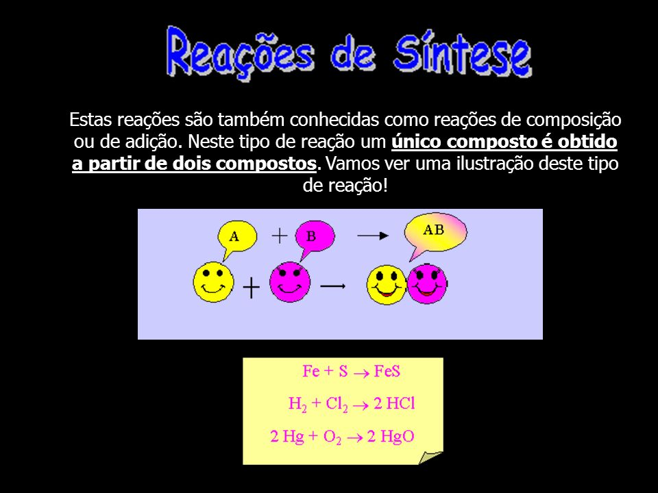 Estas reações são também conhecidas como reações de composição ou de adição.