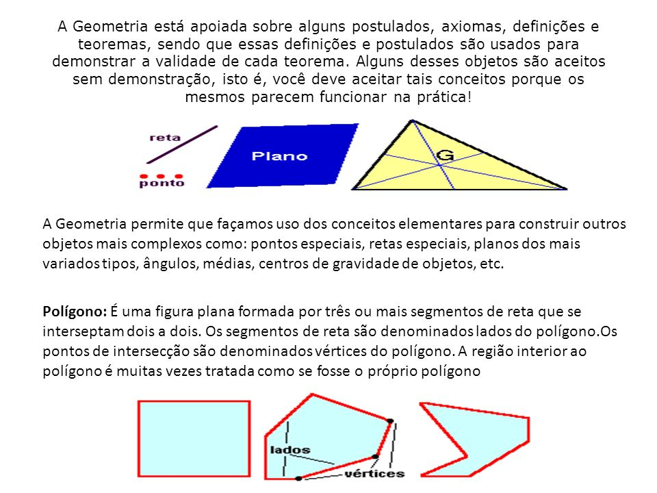 A Geometria está apoiada sobre alguns postulados, axiomas, definições e teoremas, sendo que essas definições e postulados são usados para demonstrar a validade de cada teorema. Alguns desses objetos são aceitos sem demonstração, isto é, você deve aceitar tais conceitos porque os mesmos parecem funcionar na prática!