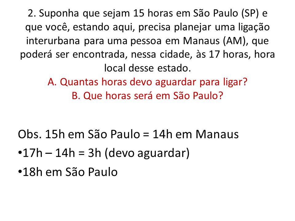 Obs. 15h em São Paulo = 14h em Manaus 17h – 14h = 3h (devo aguardar)