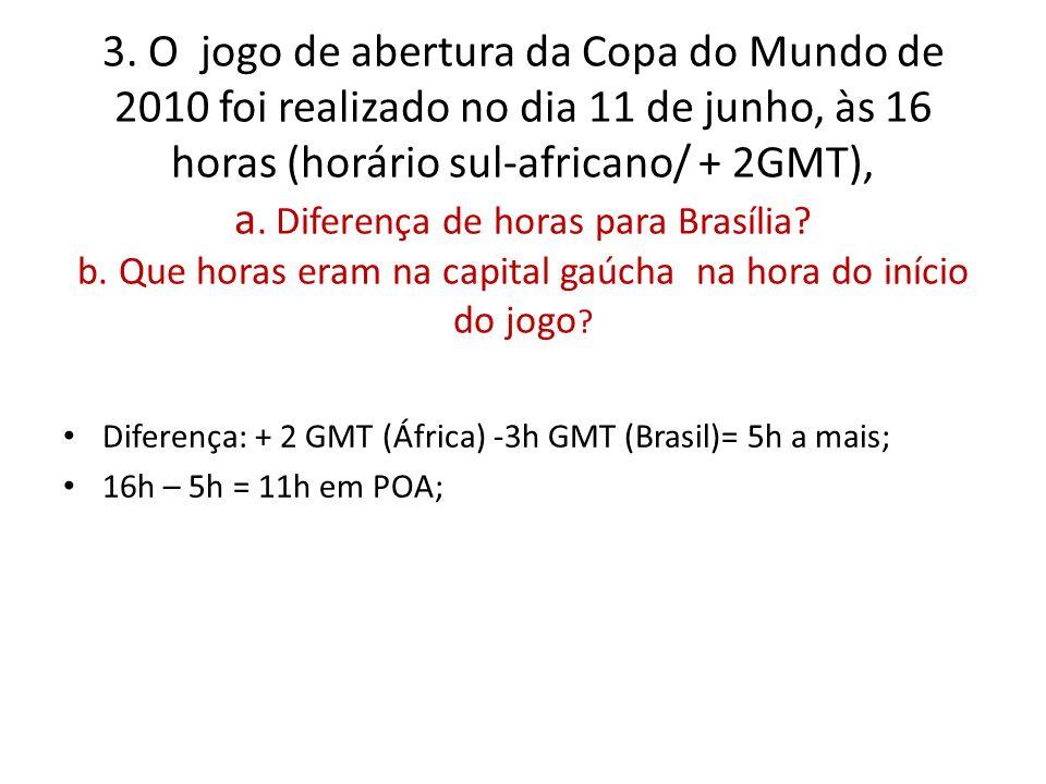3. O jogo de abertura da Copa do Mundo de 2010 foi realizado no dia 11 de junho, às 16 horas (horário sul-africano/ + 2GMT), a. Diferença de horas para Brasília b. Que horas eram na capital gaúcha na hora do início do jogo
