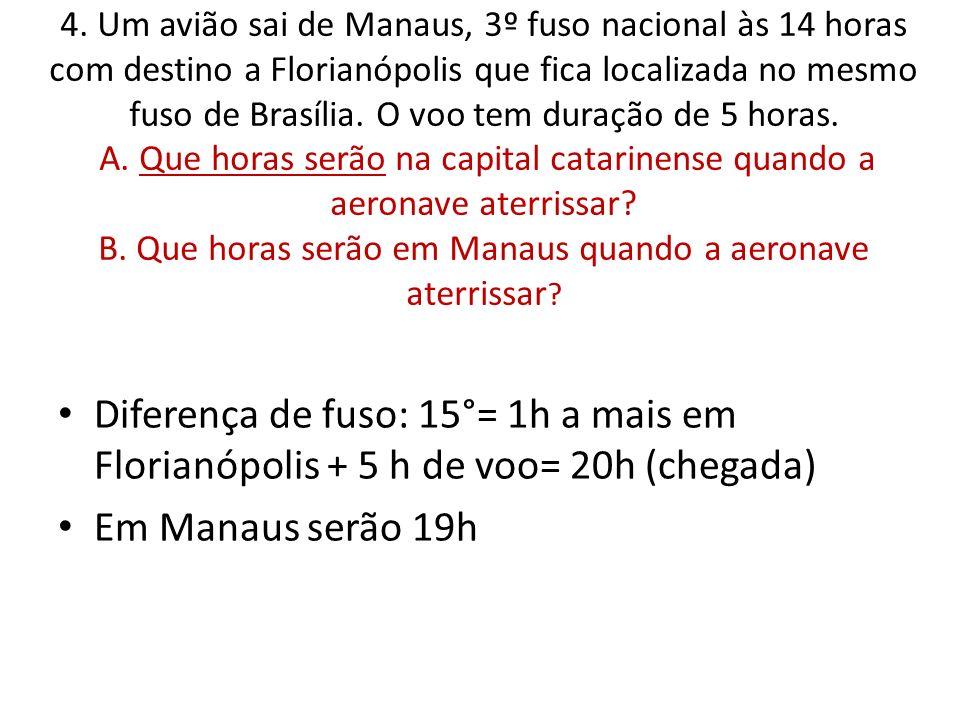 4. Um avião sai de Manaus, 3º fuso nacional às 14 horas com destino a Florianópolis que fica localizada no mesmo fuso de Brasília. O voo tem duração de 5 horas. A. Que horas serão na capital catarinense quando a aeronave aterrissar B. Que horas serão em Manaus quando a aeronave aterrissar