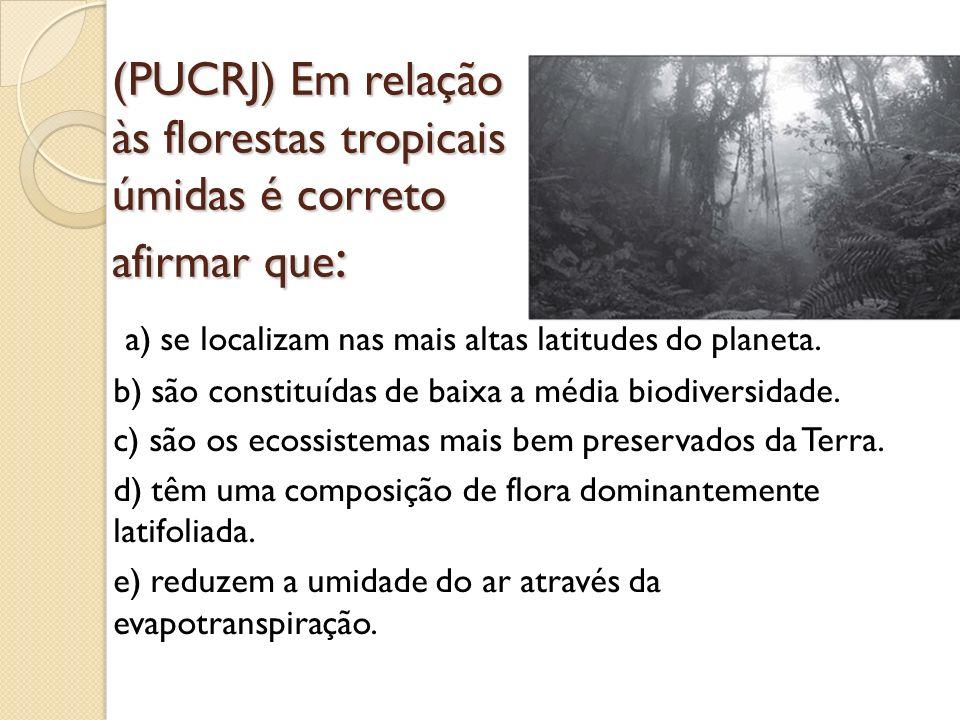 (PUCRJ) Em relação às florestas tropicais úmidas é correto afirmar que: