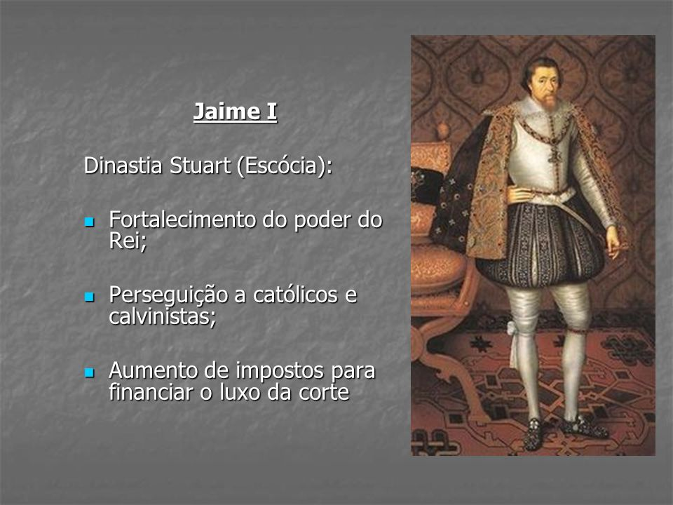 Jaime I Dinastia Stuart (Escócia): Fortalecimento do poder do Rei; Perseguição a católicos e calvinistas;