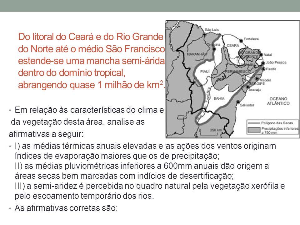 Do litoral do Ceará e do Rio Grande do Norte até o médio São Francisco estende-se uma mancha semi-árida, dentro do domínio tropical, abrangendo quase 1 milhão de km2.
