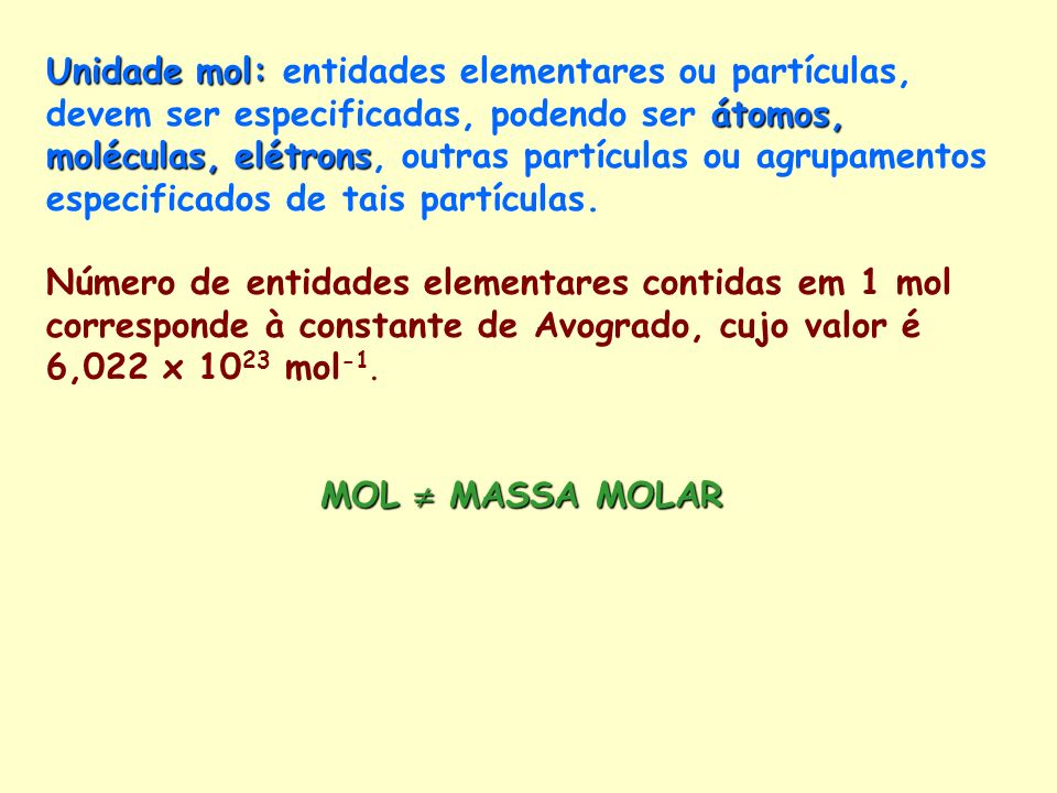 Unidade mol: entidades elementares ou partículas, devem ser especificadas, podendo ser átomos, moléculas, elétrons, outras partículas ou agrupamentos especificados de tais partículas.