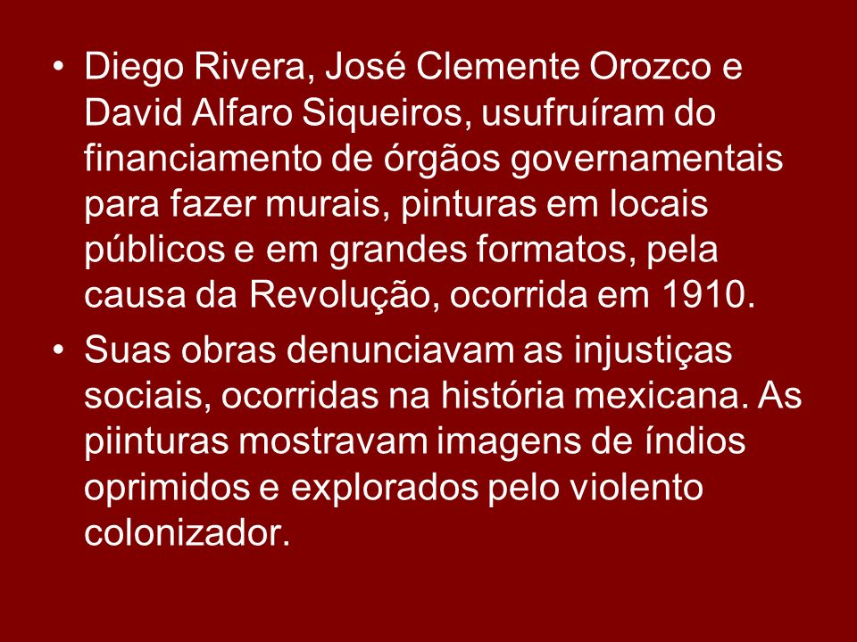 Diego Rivera, José Clemente Orozco e David Alfaro Siqueiros, usufruíram do financiamento de órgãos governamentais para fazer murais, pinturas em locais públicos e em grandes formatos, pela causa da Revolução, ocorrida em 1910.