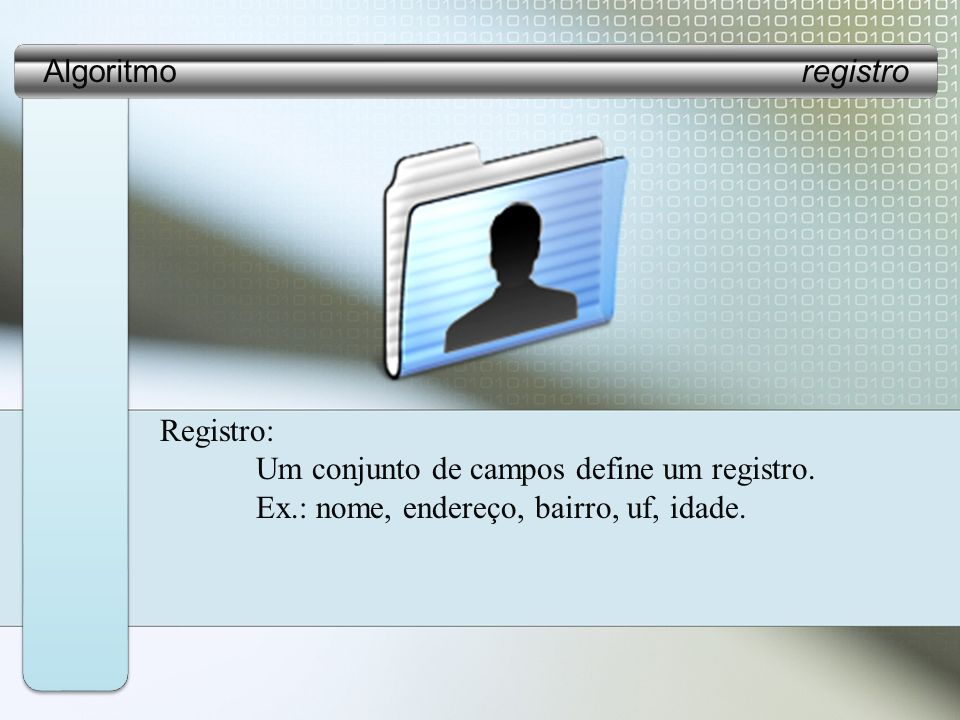 Algoritmo registro Registro: Um conjunto de campos define um registro.