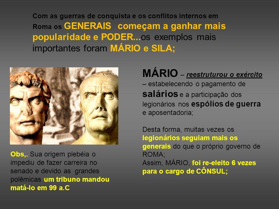 Com as guerras de conquista e os conflitos internos em Roma os GENERAIS começam a ganhar mais popularidade e PODER...os exemplos mais importantes foram MÁRIO e SILA;