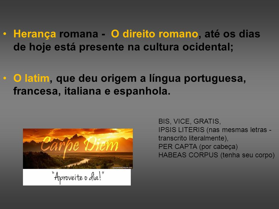 Herança romana - O direito romano, até os dias de hoje está presente na cultura ocidental;