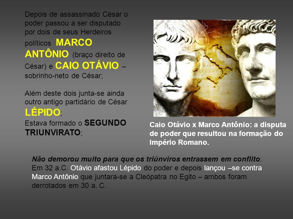 Depois de assassinado César o poder passou a ser disputado por dois de seus Herdeiros políticos MARCO ANTÔNIO (braço direito de César) e CAIO OTÁVIO – sobrinho-neto de César;