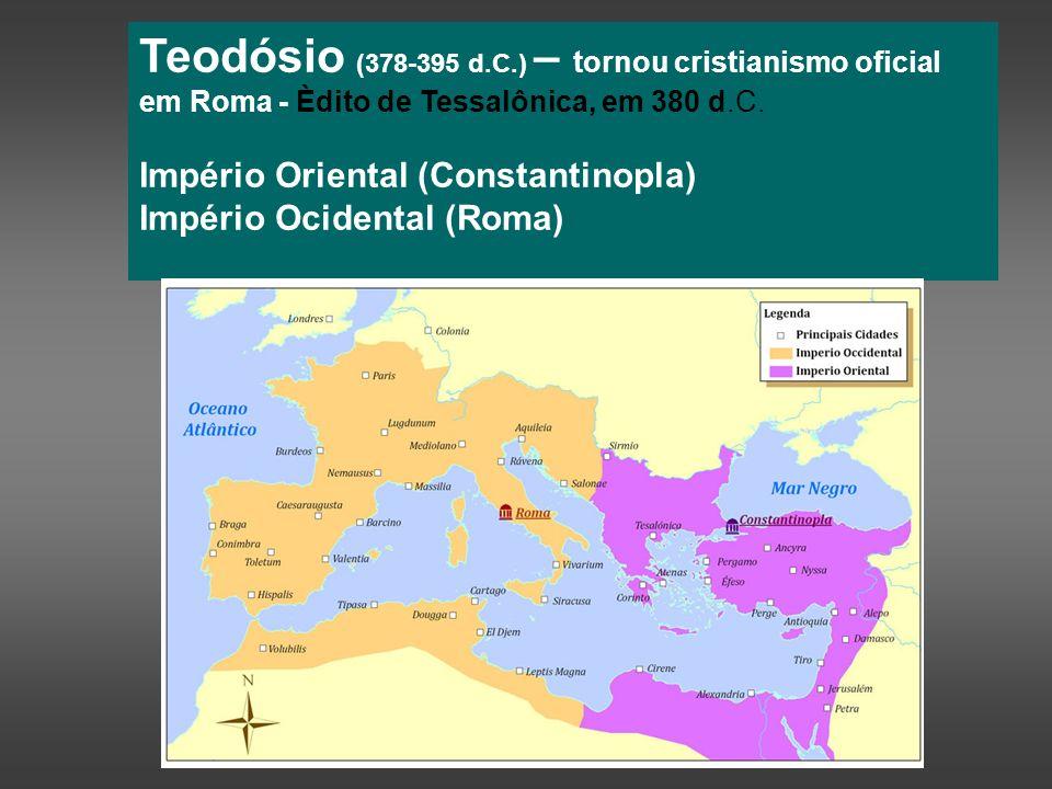 Teodósio (378-395 d.C.) – tornou cristianismo oficial em Roma - Èdito de Tessalônica, em 380 d.C.