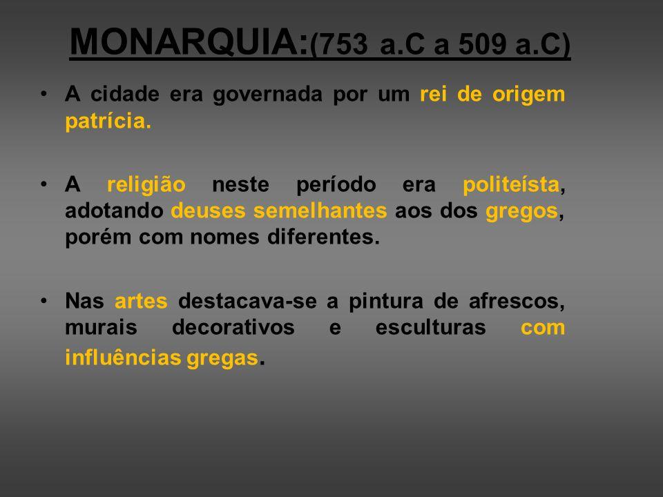 MONARQUIA:(753 a.C a 509 a.C) A cidade era governada por um rei de origem patrícia.