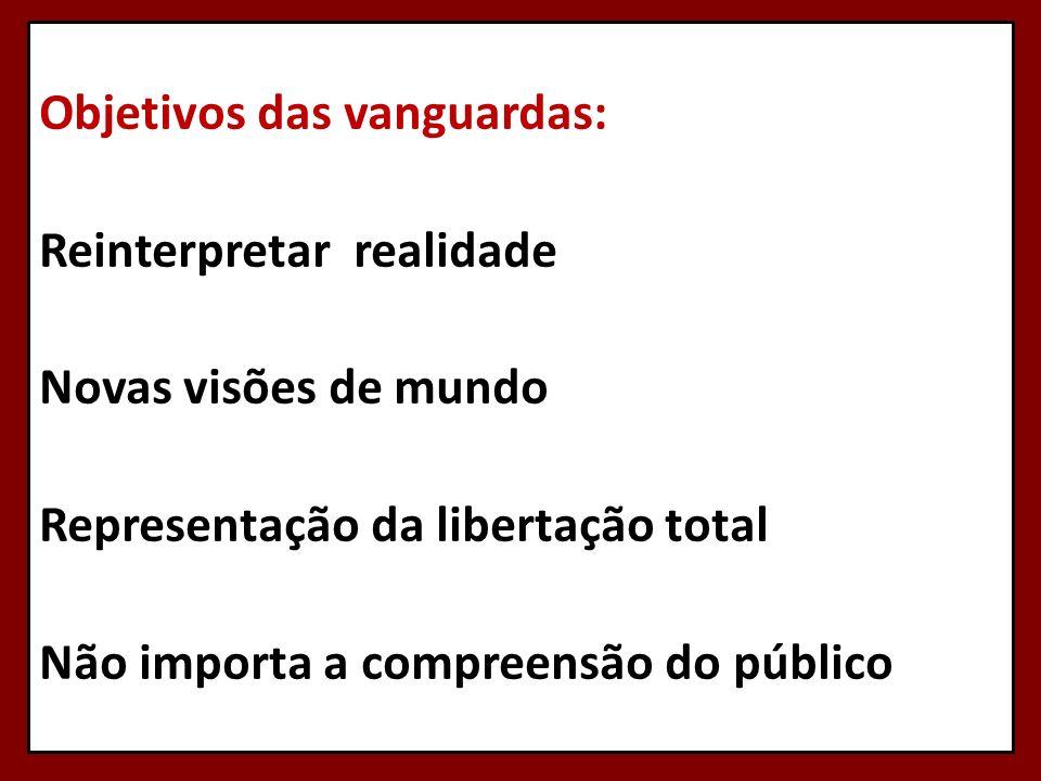 Objetivos das vanguardas: Reinterpretar realidade Novas visões de mundo Representação da libertação total Não importa a compreensão do público