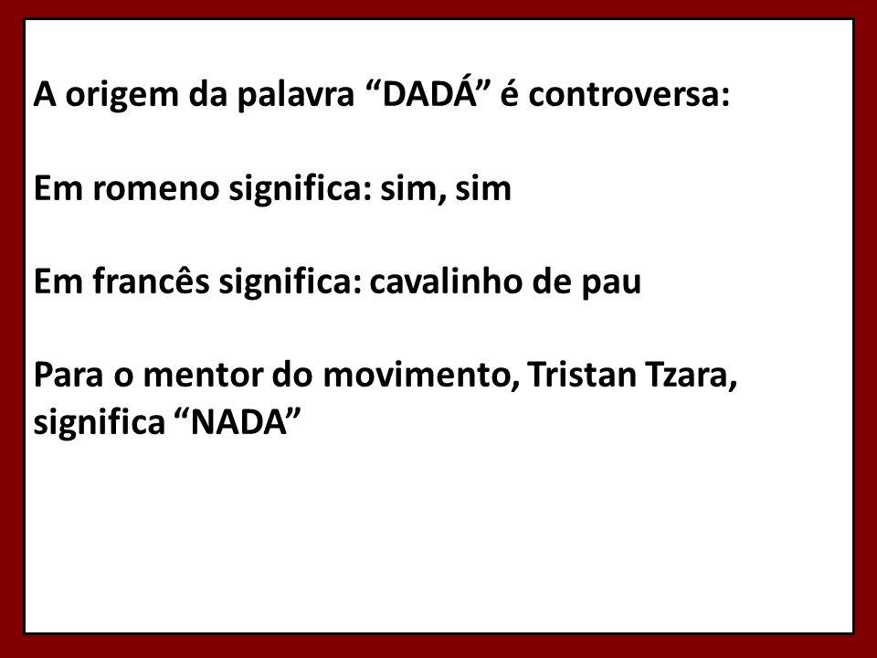 A origem da palavra DADÁ é controversa: Em romeno significa: sim, sim Em francês significa: cavalinho de pau Para o mentor do movimento, Tristan Tzara, significa NADA
