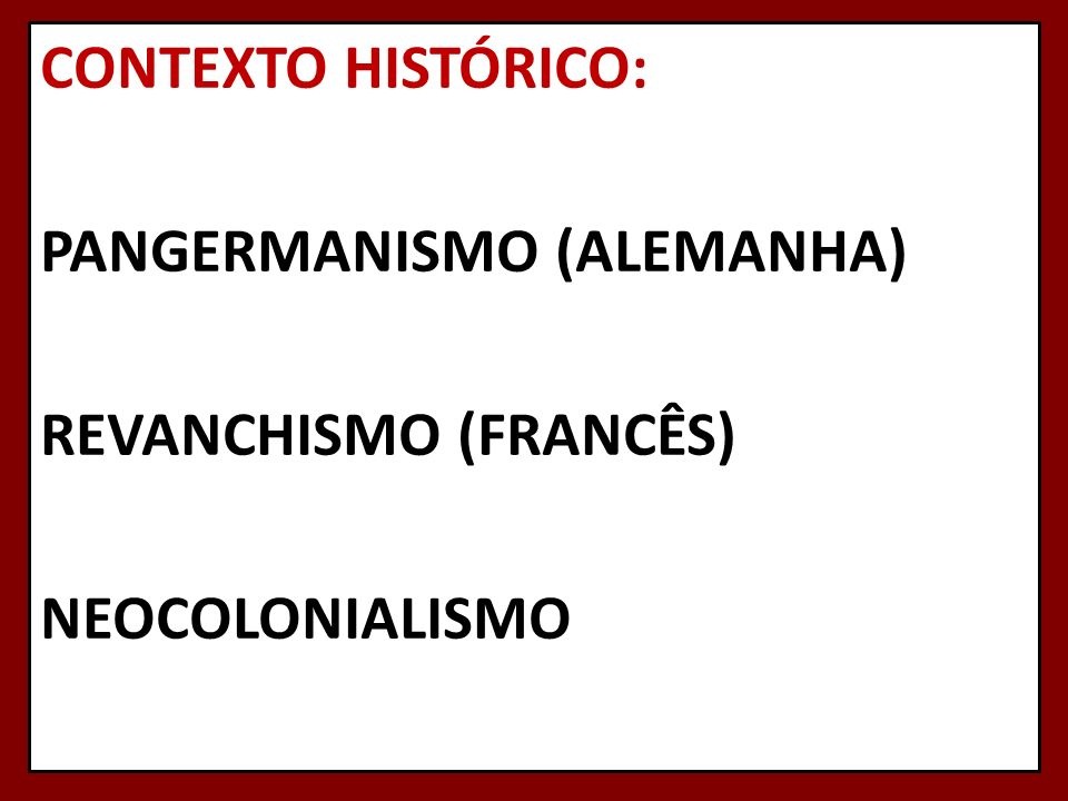 CONTEXTO HISTÓRICO: PANGERMANISMO (ALEMANHA) REVANCHISMO (FRANCÊS) NEOCOLONIALISMO