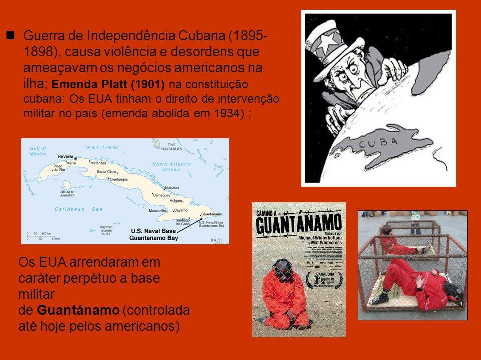 Guerra de Independência Cubana (1895-1898), causa violência e desordens que ameaçavam os negócios americanos na ilha; Emenda Platt (1901) na constituição cubana: Os EUA tinham o direito de intervenção militar no país (emenda abolida em 1934) ;